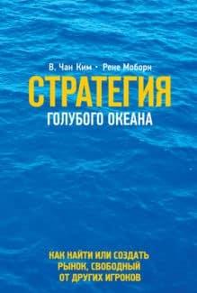 «Стратегия голубого океана. Как найти или создать рынок, свободный от других игроков» Ким Чан, Рене Моборн