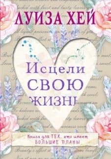 «Исцели Свою Жизнь» Луиза Хей