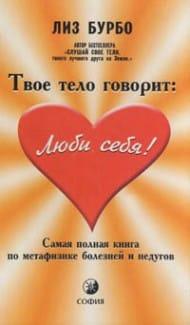 «Твое тело говорит: люби себя! Самая полная книга по метафизике болезней и недугов»  Лиз Бурбо