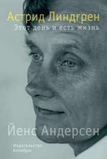 «Астрид Линдгрен. Этот день и есть жизнь» Йенс Андерсен