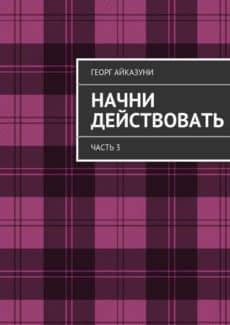 «Начни действовать. Часть3» Георг Айказуни