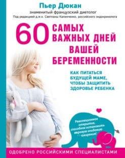 «60 самых важных дней вашей беременности. Как питаться будущей маме, чтобы защитить здоровье ребенка» Пьер Дюкан