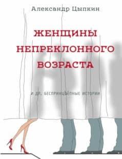 «Женщины непреклонного возраста идр.беспринцЫпные рассказы» Александр Цыпкин