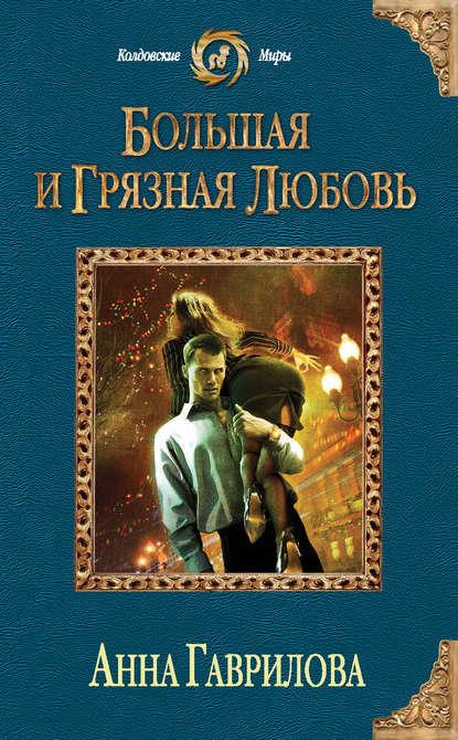 Анна Гаврилова «Большая и грязная любовь»