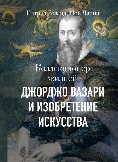 Ингрид Роланд, Ной Чарни «Коллекционер жизней. Джорджо Вазари и изобретение искусства»
