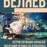 «Остров погибших кораблей. Последний человек из Атлантиды. Небесный гость (сборник)» Александр Беляев