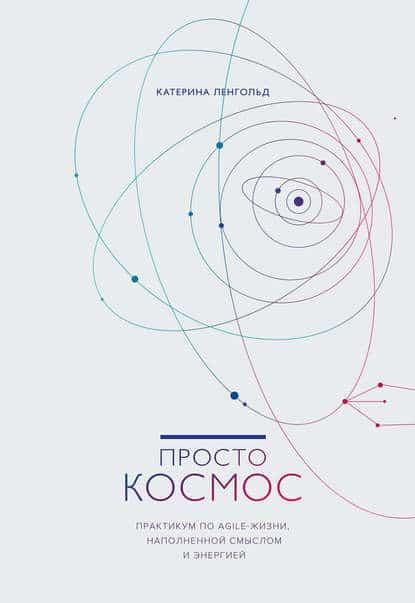 Катерина Ленгольд «Просто Космос. Практикум по Agile-жизни, наполненной смыслом и энергией»