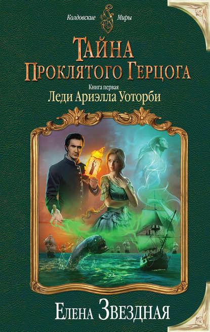Елена Звёздная «Тайна проклятого герцога. Книга первая. Леди Ариэлла Уоторби»