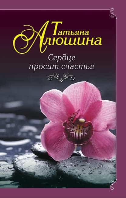 Татьяна Алюшина «Сердце просит счастья»