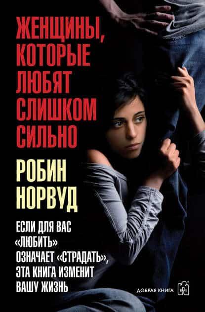 Робин Норвуд «Женщины, которые любят слишком сильно. Если для вас «любить» означает «страдать», эта книга изменит вашу жизнь»