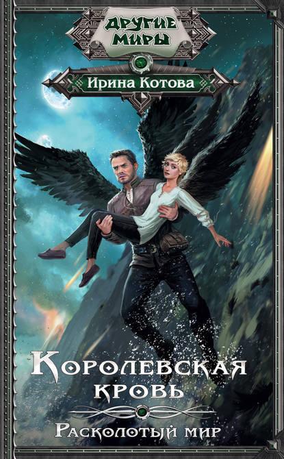 Ирина Котова «Королевская кровь. Расколотый мир»