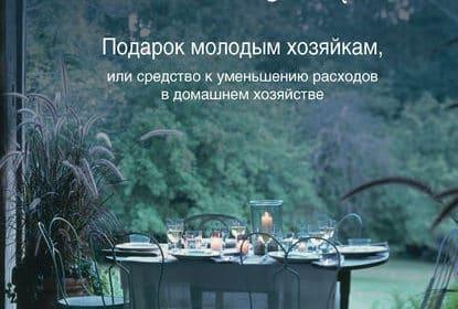 «Подарок молодым хозяйкам, или Средство к уменьшению расходов в домашнем хозяйстве» Елена Молоховец