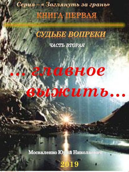 Юрий Москаленко «Судьбе вопреки. Часть вторая. «…главное выжить…»»