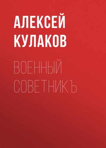 Алексей Кулаков «Военный советникъ»