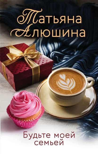 Татьяна Алюшина «Будьте моей семьей»