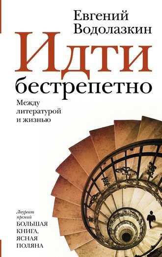 Евгений Водолазкин «Идти бестрепетно. Между литературой и жизнью»