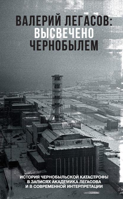 Сергей Соловьев, Николай Кудряков, Дмитрий Субботин «Валерий Легасов: Высвечено Чернобылем»
