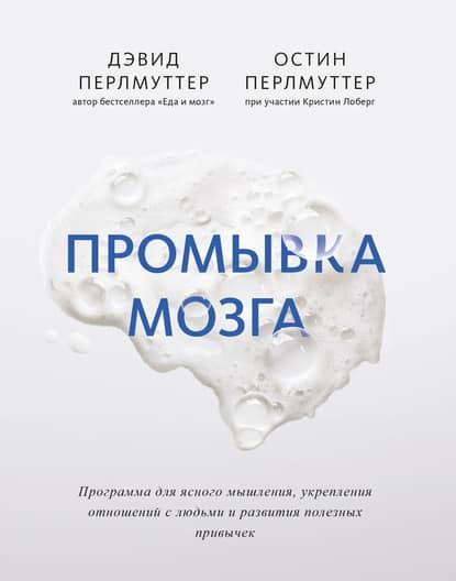 «Промывка мозга. Программа для ясного мышления, укрепления отношений с людьми и развития полезных привычек» Дэвид Перлмуттер, Остин Перлмуттер