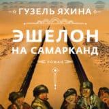 «Эшелон на Самарканд» Гузель Яхина