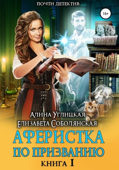 «Аферистка по призванию. Книга I» Алина Углицкая, Елизавета Соболянская