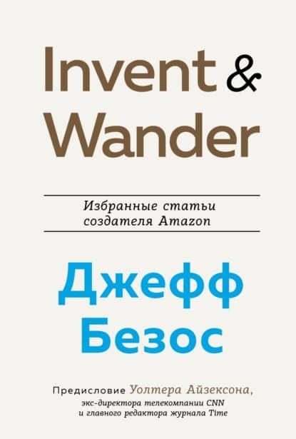 «Invent and Wander. Избранные статьи создателя Amazon Джеффа Безоса» Уолтер Айзексон