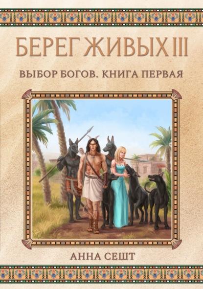 «Берег Живых. Выбор богов. Книга первая» Анна Сешт