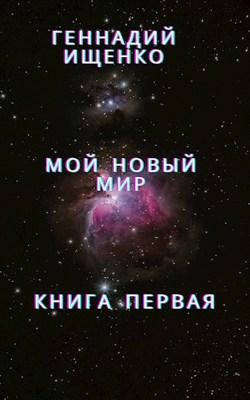 «Мой новый мир - Книга первая» Ищенко Геннадий Владимирович